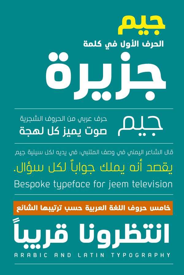 Jeem Television Custom bilingual typeface, Latin and Arabic, designed and developed by Tarek Atrissi Design as an exclusive bescope font for the new TV channel: the children channel of Al Jazeera Media Network in Qatar serving the Pan Arab world